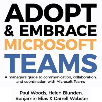 Adopt & Embrace Microsoft Teams - A manager's guide to communication, collaboration and coordination with Microsoft Teams audiobook by Paul Woods,Helen Blunden,Benjamin Elias,Darrell Webster