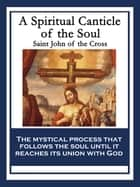 A Spiritual Canticle of the Soul and the Bridegroom Christ ebooks by Saint John of the Cross