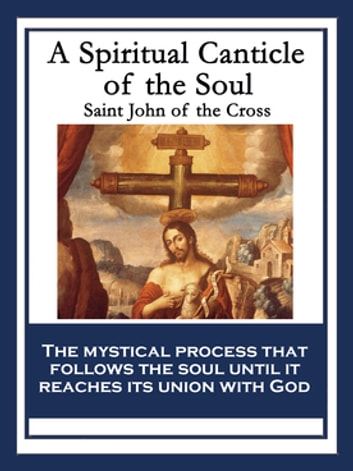 A Spiritual Canticle of the Soul and the Bridegroom Christ ebook by Saint John of the Cross