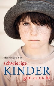 Schwierige Kinder gibt es nicht - Plädoyer für eine Umwandlung des pädagogischen Denkens ebook by Kobo.Web.Store.Products.Fields.ContributorFieldViewModel