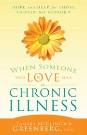 When Someone You Love Has a Chronic Illness - Hope and Help for Those Providing Support ebook by Tamara McClintock Greenberg Psy.D.