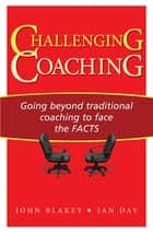 Challenging Coaching - Going Beyond Traditional Coaching to Face the FACTS ebook by Ian Day, John Blakey