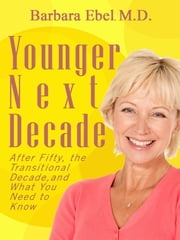 Younger Next Decade - After Fifty, the Transitional Decade, and what You Need to Know ebook by Barbara Ebel, M.D.