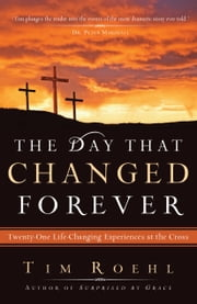The Day That Changed Forever - Twenty-One Life-Changing Experiences at the Cross ebook by Tim Roehl,Leighton Ford