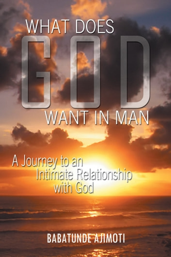 WHAT DOES GOD WANT IN MAN - A Journey to an Intimate Relationship with God ebook by Babatunde AJIMOTI