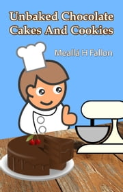 Unbaked Chocolate Cakes And Cookies ebook by Meallá H Fallon