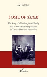 Some of Them - The Story of a Russian, Jewish Family and its Worldwide Peregrinations in Times of War and Revolution ebook by Jan Van Rij