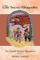 The Lost Secret of Dragonfire - The Crystal Keeper Chronicles Book 3 ebook by Tiffany Turner