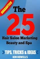 Salon Marketing The 25 Hair Salon Marketing Beauty and Spa Tips ebook by Kim Howells