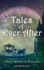 Tales of Ever After - Fellowship of Fantasy ebook by H. L. Burke, Arthur Daigle, D. G. Driver,...
