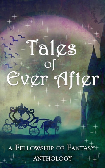 Tales of Ever After - Fellowship of Fantasy ebook by H. L. Burke,Arthur Daigle,D. G. Driver,J. M. Hackman,Sarah Ashwood,Alex McGilvery,Emily Martha Sorensen,Savannah Jezowski,Lia London,E.J. Kitchens,Kendra E. Ardnek,Annie Louise Twitchell,Ashley Capes,L. Palmer,Gretchen E.K. Engel,Kristen S. Walker