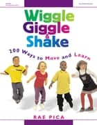 Wiggle Giggle and Shake - 200 Ways to Move and Learn ebook by Rae Pica