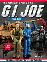 The Ultimate Guide to G.I. Joe 1982-1994: Identification and Price Guide ebook by Bellomo, Mark