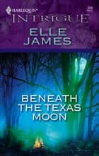 Beneath the Texas Moon ebook by Elle James