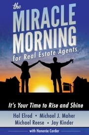 The Miracle Morning for Real Estate Agents - It's Your Time to Rise and Shine ebook by Hal Elrod,Michael J. Maher,Michael Reese,Jay Kinder,Honoree Corder