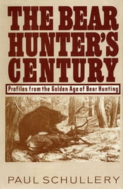 The Bear Hunter's Century: Profiles from the Golden Age of Bear Hunting ebook by Paul Schullery