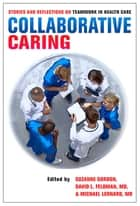 Collaborative Caring - Stories and Reflections on Teamwork in Health Care ebook by Suzanne Gordon, David L. Feldman, Michael Leonard