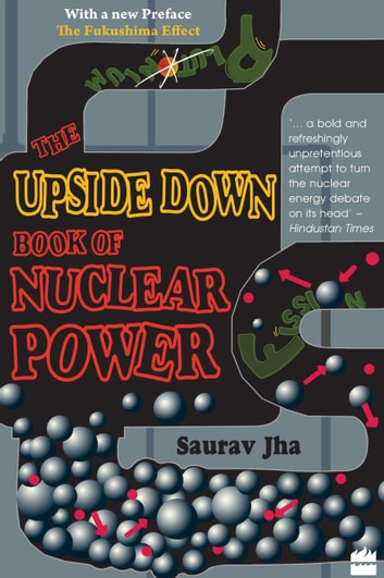 The Upside Down Book Of Nuclear Power ebook by Saurav Jha