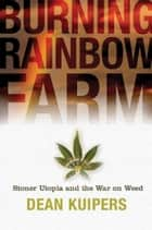 Burning Rainbow Farm: How a Stoner Utopia Went Up in Smoke ebook by Dean Kuipers