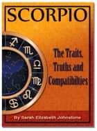 Scorpio: Scorpio Star Sign Traits, Truths and Love Compatibility ebook by Sarah Johnstone