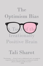 The Optimism Bias - A Tour of the Irrationally Positive Brain ebook by Tali Sharot