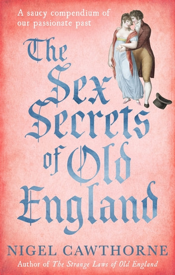 The Sex Secrets Of Old England - A saucy compendium of our passionate past ebook by Nigel Cawthorne