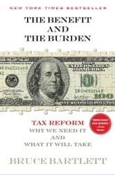 The Benefit and The Burden - Tax Reform-Why We Need It and What It Will Take ebook by Bruce Bartlett