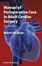 Manual of Perioperative Care in Adult Cardiac Surgery ebook by Robert M. Bojar
