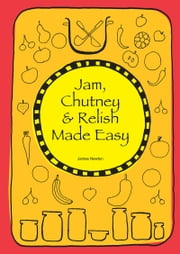 Jam, Chutney & Relish Made Easy ebook by James Newton