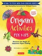 Origami Activities for Kids - Discover the Magic of Japanese Paper Folding, Learn to Fold Your Own Paper Models ebook by Michael G. LaFosse