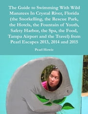 The Guide to Swimming With Wild Manatees In Crystal River, Florida (the Snorkelling, the Rescue Park, the Hotels, the Fountain of Youth, Safety Harbor, the Spa, the Food, Tampa Airport and the Travel) from Pearl Escapes 2013, 2014 and 2015 ebook by Pearl Howie