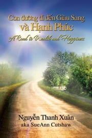 A road to Wealth and Happiness - Con duong di den Giau Sang va Hanh Phuc ebook by Nguyên Thanh Xuân