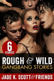 Rough & Wild Gangbang Stories ebook by Jade K. Scott,Sasha Blake,Rachel Chase,Carl East,Raquel Rogue,Petrea Algar