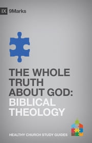 The Whole Truth About God - Biblical Theology ebook by Bobby Jamieson