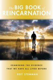 The Big Book of Reincarnation: Examining the Evidence that We Have All Lived Before - Examining the Evidence that We Have All Lived Before ebook by Stemman, Roy