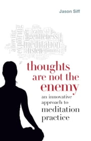 Thoughts Are Not the Enemy - An Innovative Approach to Meditation Practice ebook by Jason Siff