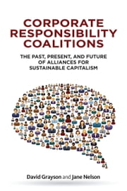 Corporate Responsibility Coalitions - The Past, Present, and Future of Alliances for Sustainable Capitalism ebook by David Grayson,Jane Nelson