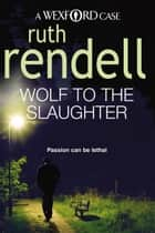 Wolf To The Slaughter - (A Wexford Case) ebook by Ruth Rendell