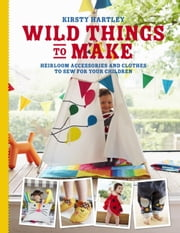 Wild Things to Make - More Heirloom Clothes and Accessories to Sew for Your Children ebook by Kirsty Hartley