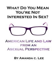 What Do You Mean You're Not Interested in Sex?: American Life and Law from an Asexual Perspective ebook by Amanda C. Lee