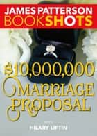 $10,000,000 Marriage Proposal ebook by James Patterson, Hilary Liftin