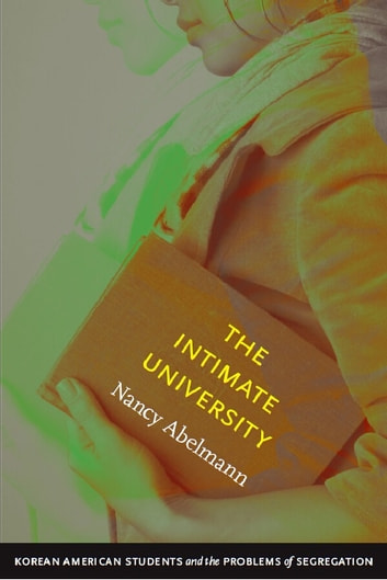 The Intimate University - Korean American Students and the Problems of Segregation ebook by Nancy Abelmann