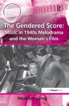 The Gendered Score: Music in 1940s Melodrama and the Woman's Film ebook by Heather Laing