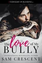 The Love of My Bully ebook by Sam Crescent
