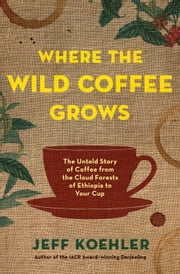 Where the Wild Coffee Grows - The Untold Story of Coffee from the Cloud Forests of Ethiopia to Your Cup ebook by Jeff Koehler