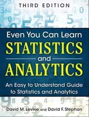 Even You Can Learn Statistics and Analytics - An Easy to Understand Guide to Statistics and Analytics ebook by David M. Levine,David F. Stephan