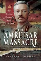 The Amritsar Massacre - The British Empire's Worst Atrocity ebook by Vanessa Holburn