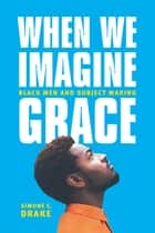 When We Imagine Grace - Black Men and Subject Making ebook by Simone C. Drake