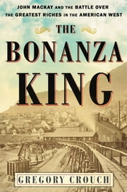 The Bonanza King - John Mackay and the Battle over the Greatest Riches in the American West ebook by Gregory Crouch