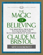 The Magic of Believing - The Immortal Program to unlocking the Success Power of Your Mind ebook by Claude Bristol,Mitch Horowitz